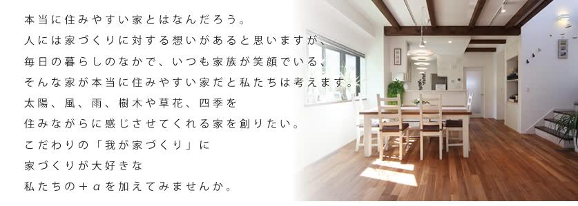 本当に住みやすい家とはなんだろう。人には家づくりに対する想いがあると思いますが、毎日の暮らしのなかで、いつも家族が笑顔でいる、そんな家が本当に